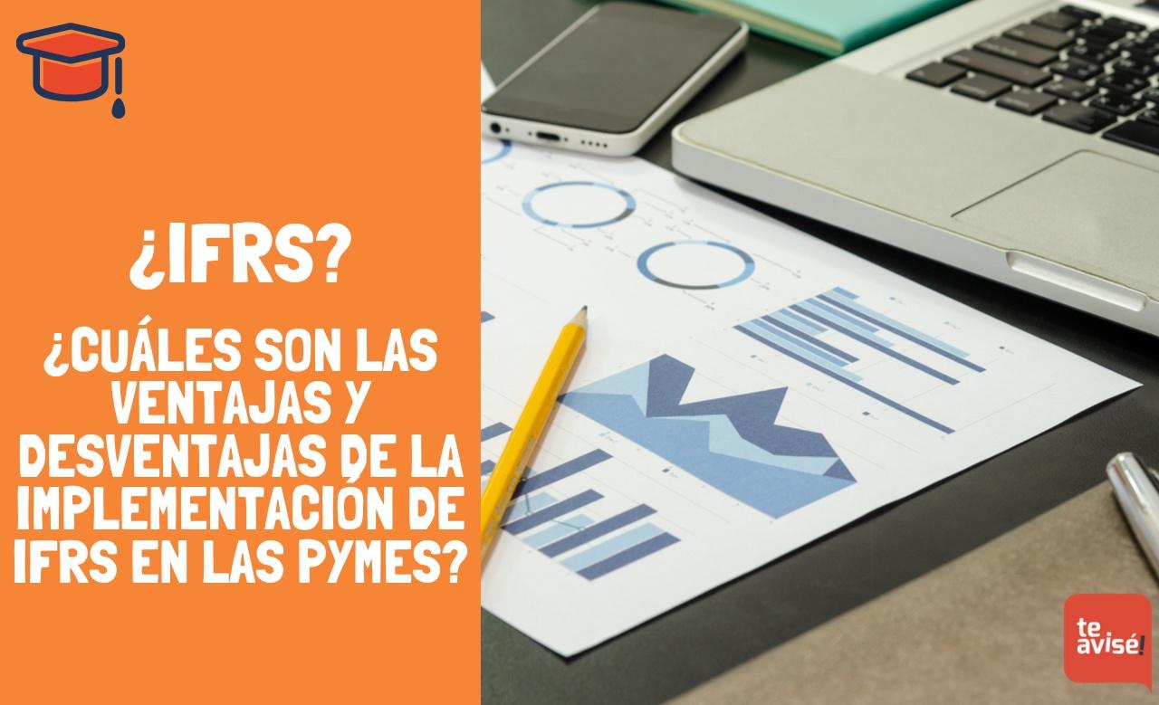 ¿IFRS? ¿Cuáles son las ventajas y desventajas de la implementación de IFRS en las pymes?